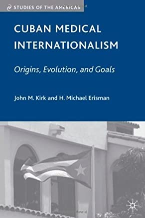 Cuban Medical Internationalism: Origins, Evolution, and Goals (Studies of the Americas) 1st edition by Kirk, John M., Erisman, H. Michael (2009) Hardcover