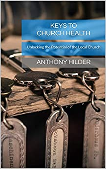 Keys to Church Health: Unlocking the Potential of the Local Church by [Anthony Hilder]