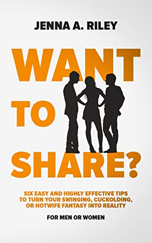 Want to share?: Six Easy and Highly Effective Tips to Turn Your Swinging, Cuckolding, or Hotwife Fantasy into Reality (For Men or Women)
