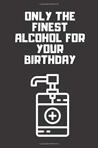 Only the finest alcohol for your birthday: Purell Hand Sanitizer Card / Social Distance Card / Quarantine / Notebook Journal Gift Convenient size 6'' x 9'' 120 Page.