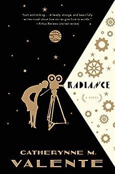 Radiance: A Novel by [Catherynne M. Valente]
