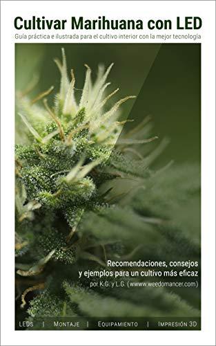 Cultivar Marihuana con LED: Una completa guía práctica para cultivo de interior. Incluye recomendaciones de los mejores LEDs y el mejor equipamiento