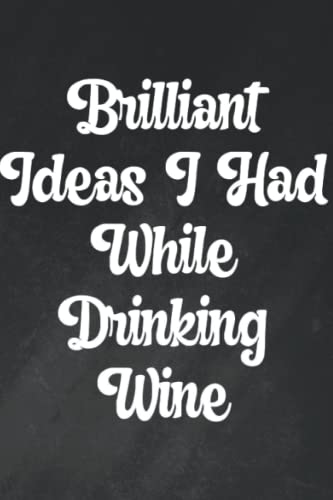 Brilliant Ideas I Had While Drinking Wine: Funny yet Elegant Blank Lined Journal 6'x9' 120 Pages - Great For Wine Lovers