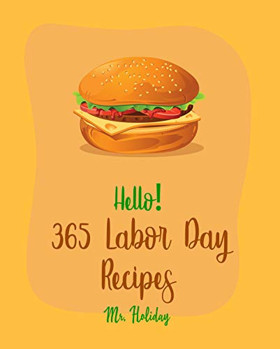 Hello! 365 Labor Day Recipes: Best Labor Day Cookbook Ever For Beginners [Black Bean Recipes, Mexican Salsa Recipes, Sangria Recipes, Grilled Vegetables Cookbook, Microwave Grill Cookbook] [Book 1]