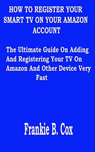 HOW TO REGISTER YOUR SMART TV ON YOUR AMAZON ACCOUNT: The Ultimate Guide On Adding And Registering Your TV On Amazon And Other Device Very Fast (English Edition)