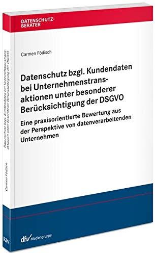 Datenschutz bzgl. Kundendaten bei Unternehmenstransaktionen unter besonderer Berücksichtigung der DSGVO: Eine praxisorientierte Bewertung aus der ... Unternehmen (Datenschutzberater)