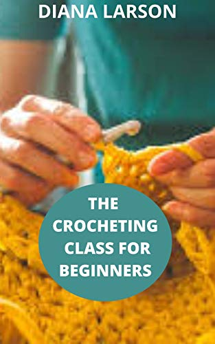 THE CROCHETING CLASS FOR BEGINNERS: The complete and comprehensive step by step crocheting guide for crocheting for beginners. (English Edition)