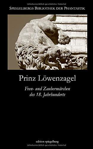 Prinz Löwenzagel (Annotated): Feen- und Zaubermärchen des 18. Jahrhunderts (Spiegelbergs Bibliothek der Phantastik, Band 9)