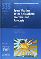 Space Weather of the Heliosphere (IAU S335): Processes and Forecasts (Proceedings of the International Astronomical Union Symposia and Colloquia)