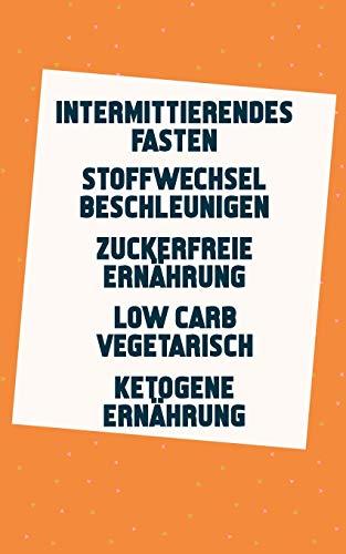 Intermittierendes Fasten | Stoffwechsel beschleunigen | Zuckerfreie Ernährung | Low Carb Vegetarisch | Ketogene Ernährung: In 14 Tagen 4kg abnehmen (5in1 Buch)