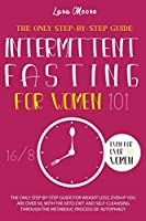 Intermittent Fasting for Women 101: The Only Step-by-Step Guide for Weight Loss, Even If You Are Over 50, With the Keto Diet and Self-Cleansing Through the Metabolic Process of Autophagy.
