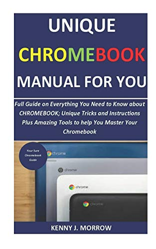 Unique CHROMEBOOK Manual for You: Full Guide on Everything You Need to Know about CHROMEBOOK; Unique Tricks and Instructions Plus Amazing Tools to help You Master Your Chromebook