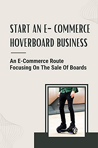 Start An E-Commerce Hoverboard Business: An E-Commerce Route Focusing On The Sale Of Boards: A Plan For Wholesalers (English Edition)