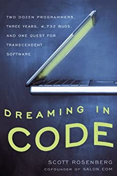 Dreaming in Code: Two Dozen Programmers, Three Years, 4,732 Bugs, and One Quest for Transcendent Software by [Scott Rosenberg]