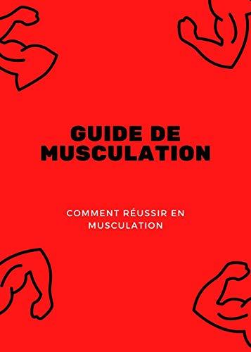 GUIDE DE MUSCULATION: COMMENT RÉUSSIR EN MUSCULATION (French Edition)