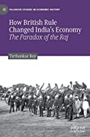 How British Rule Changed India's Economy: The Paradox of the Raj (Palgrave Studies in Economic History)
