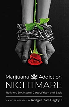 MARIJUANA ADDICTION NIGHTMARE: : Religion, Sex, Insane, Cartel, Prison and Back by [Rodger  Bagby]