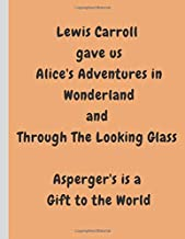 Lewis Carroll  gave us Alice's Adventures in Wonderland and  Through The Looking Glass   Asperger's is a  Gift to the World: Wide Ruled Notebook, 120 ... of Asperger Syndrome (Positive Aspergers)