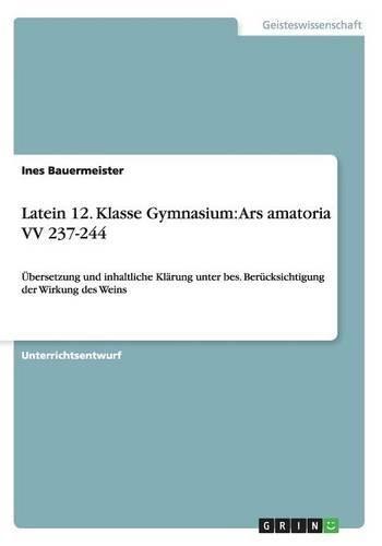 Latein 12. Klasse Gymnasium: Ars amatoria VV 237-244: Übersetzung und inhaltliche Klärung unter bes. Berücksichtigung der Wirkung des Weins