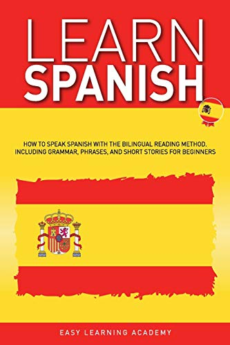 Learn Spanish: How to Speak Spanish with the Bilingual Reading Method. Including Grammar, Phrases, and Short Stories for Beginners