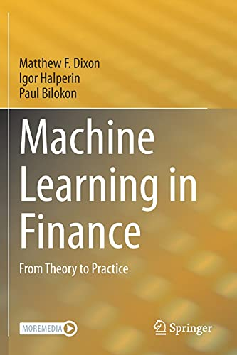 Compare Textbook Prices for Machine Learning in Finance: From Theory to Practice 1st ed. 2020 Edition ISBN 9783030410704 by Dixon, Matthew F.,Halperin, Igor,Bilokon, Paul