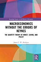 Macroeconomics without the Errors of Keynes: The Quantity Theory of Money, Saving, and Policy (Routledge Studies in the History of Economics)