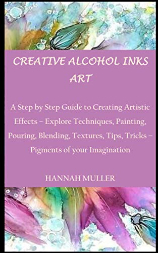 CREATIVE ALCOHOL INKS ART: A Step by Step Guide to Creating Artistic Effects – Explore Techniques, Painting, Pouring, Blending, Textures, Tips, Tricks – Pigments of your Imagination