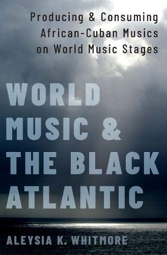 World Music and the Black Atlantic: Producing and Consuming African-Cuban Musics on World Music Stages
