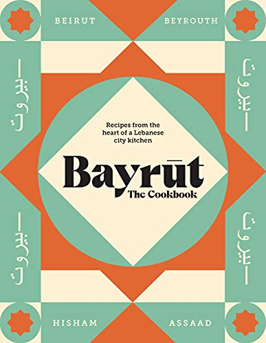 Bayrut: The Cookbook: Recipes from the heart of a Lebanese city kitchen
