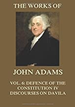 The Works of John Adams Vol. 6: Defence of the Constitution IV, Discourses on Davila (Annotated)