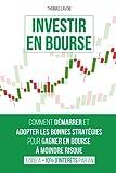Investir en Bourse: Comment démarrer et adopter les bonnes stratégies pour gagner en bourse à moindre risque (jusqu'à +10% d'intérêts par an)