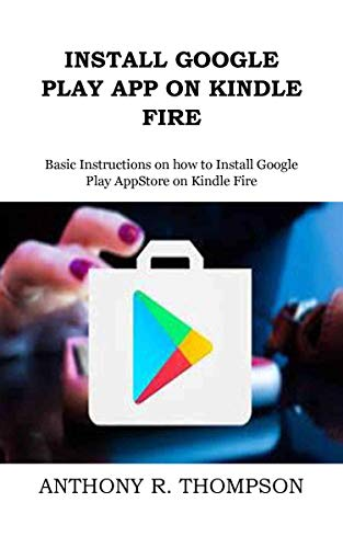 INSTALL GOOGLE PLAY APP ON KINDLE FIRE: Basic Instructions on how to Install Google Play AppStore on Kindle Fire (English Edition)