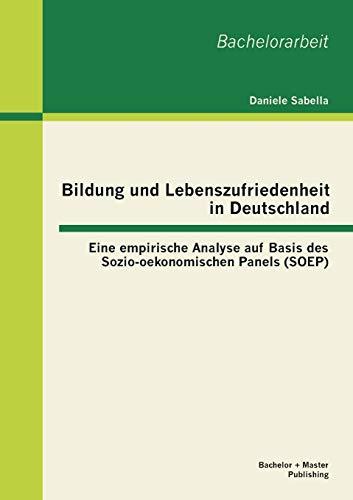 Bildung und Lebenszufriedenheit in Deutschland: Eine empirische Analyse auf Basis des Sozio-oekonomischen Panels (SOEP)