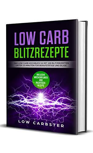 Low Carb Blitzrezepte: Das Low Carb Kochbuch V4 mit 100 Blitzrezepten unter 15 Minuten für Berufstätige und Eilige - Inklusive Wochenplaner und Nachtischrezepte