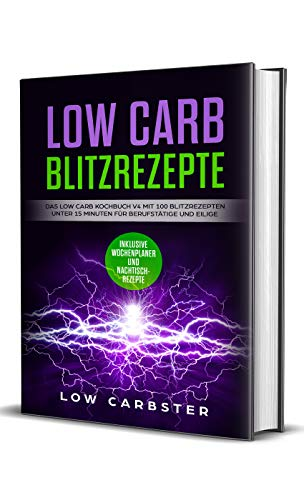 Low Carb Blitzrezepte: Das Low Carb Kochbuch V4 mit 100 Blitzrezepten unter 15 Minuten für Berufstätige und Eilige - Inklusive Wochenplaner und Nachtischrezepte (German Edition)