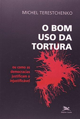 O bom uso da tortura - Ou como as democracias justificam o injustificável