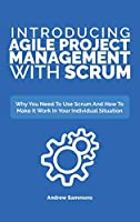 Introducing Agile Project Management With Scrum: Why You Need To Use Scrum And How To Make It Work In Your Individual Situation