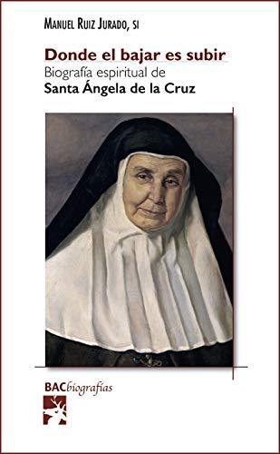 Donde el bajar es subir. Biografía espiritual de santa Ángela de la Cruz (BAC Biografías nº 16)