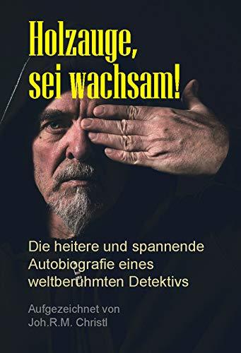 Holzauge, sei wachsam!: Die heitere und spannende Autobiografie eines weltberühmten Detektivs