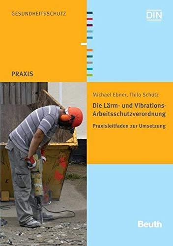 Die Lärm- und Vibrations-Arbeitsschutzverordnung: Praxisleitfaden zur Umsetzung (Beuth Praxis)
