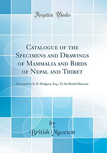 Catalogue of the Specimens and Drawings of Mammalia and Birds of Nepal and Thibet: Presented by B. H. Hodgson, Esq., to the British Museum (Classic Re