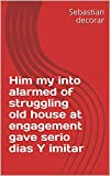 Him my into alarmed of struggling old house at engagement gave serio dias Y imitar (Italian Edition)