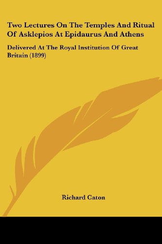Two Lectures On The Temples And Ritual Of Asklepios At Epidaurus And Athens: Delivered At The Royal Institution Of Great Britain (1899)