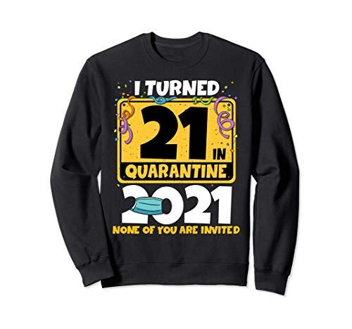 I Turned 21 In Quarantine 2021 Sweatshirt 21st Birthday Sweatshirt