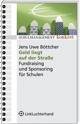 Geld liegt auf der Straße: Sponsoring und Fundraising für Schulen (Schulmanagement konkret)