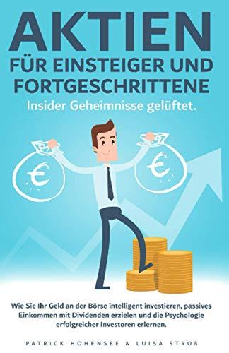 Aktien für Einsteiger und Fortgeschrittene. Insider Geheimnisse gelüftet: Wie Sie Ihr Geld an der Börse intelligent investieren, passives Einkommen ... Psychologie erfolgreicher Investoren erlernen
