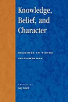 Knowledge, Belief, and Character: Readings in Contemporary Virtue Epistemology (Studies in Epistemology and Cognitive Theory)