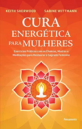 Cura Energética para Mulheres: Exercícios Práticos com os Chakras, Mudras e Meditações para Restaurar o Sagrado Feminino