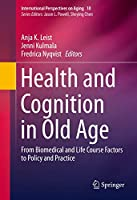 Health and Cognition in Old Age: From Biomedical and Life Course Factors to Policy and Practice (International Perspectives on Aging (10))
