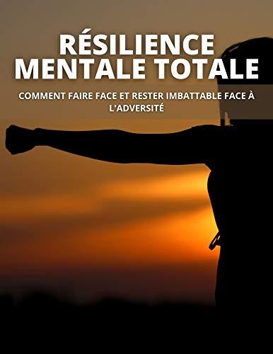Couverture du livre RÉSILIENCE MENTALE TOTALE: COMMENT FAIRE FACE ET RESTER IMBATTABLE FACE À L'ADVERSITÉ